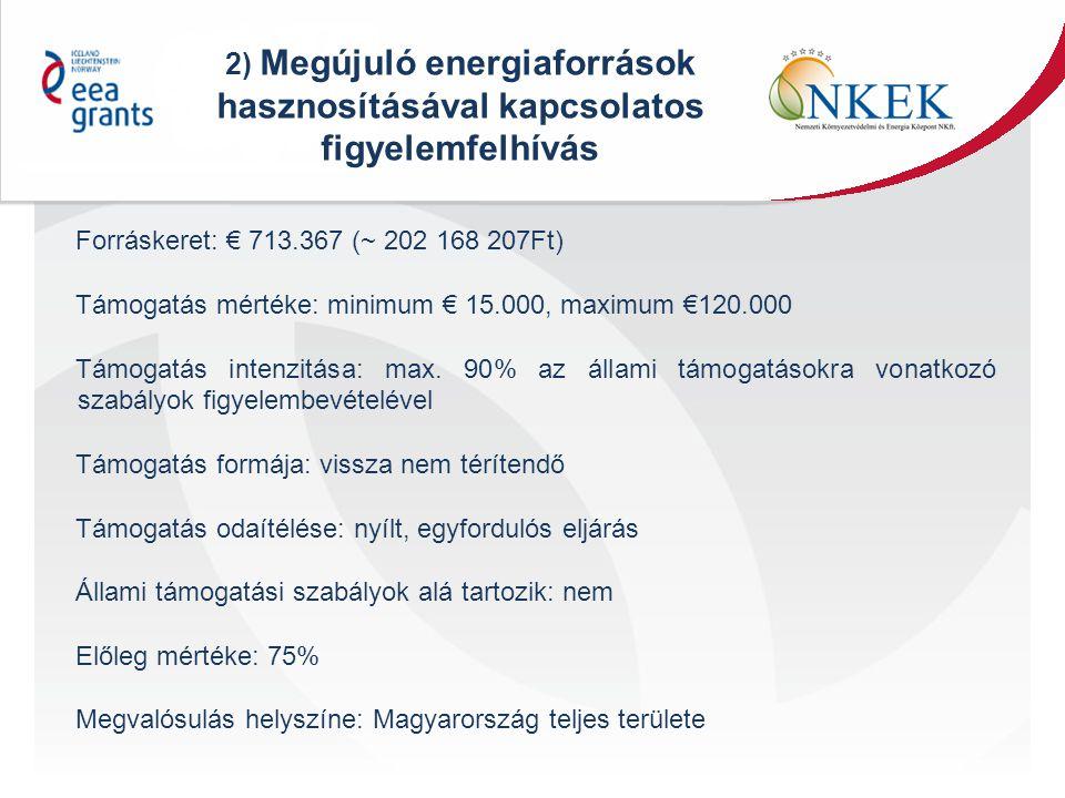 2) Megújuló energiaforrások hasznosításával kapcsolatos figyelemfelhívás Forráskeret: € 713.367 (~ 202 168 207Ft) Támogatás mértéke: minimum € 15.000, maximum €120.000 Támogatás intenzitása: max.