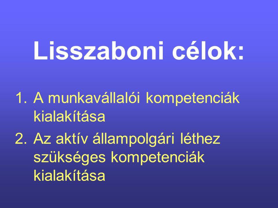 Lisszaboni célok: 1.A munkavállalói kompetenciák kialakítása 2.Az aktív állampolgári léthez szükséges kompetenciák kialakítása
