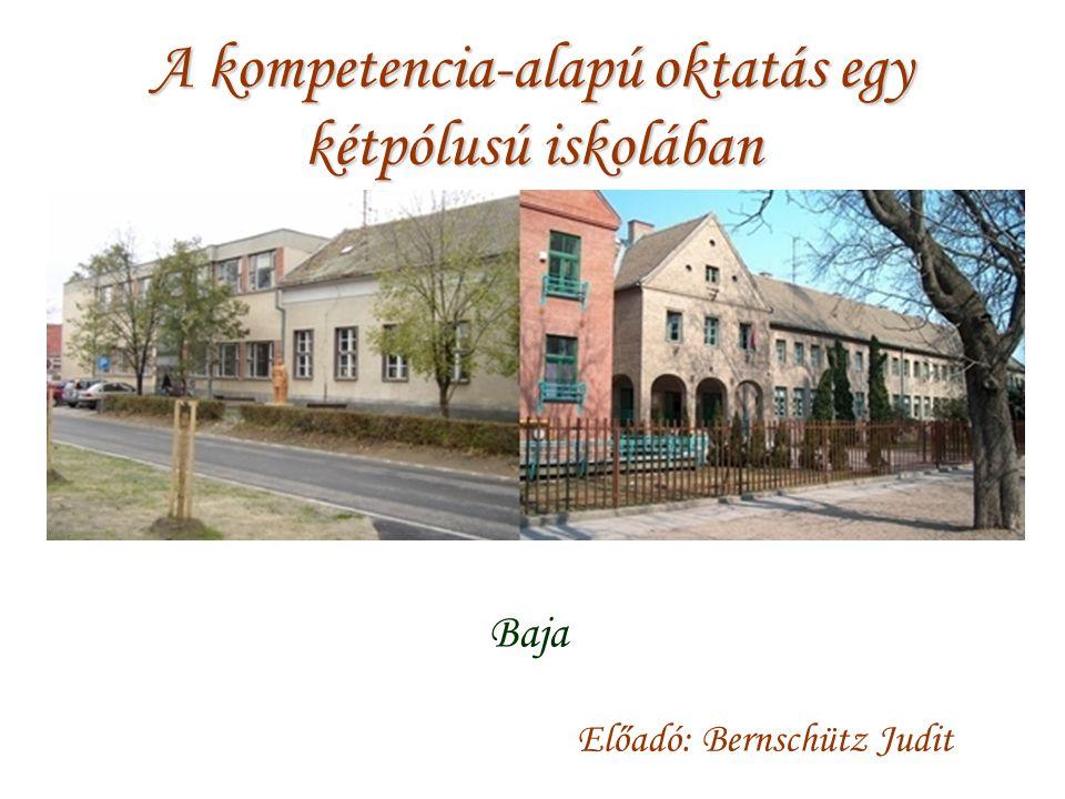 A kompetencia-alapú oktatás egy kétpólusú iskolában Baja Előadó: Bernschütz Judit