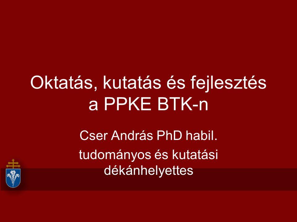 Oktatás, kutatás és fejlesztés a PPKE BTK-n Cser András PhD habil. tudományos és kutatási dékánhelyettes