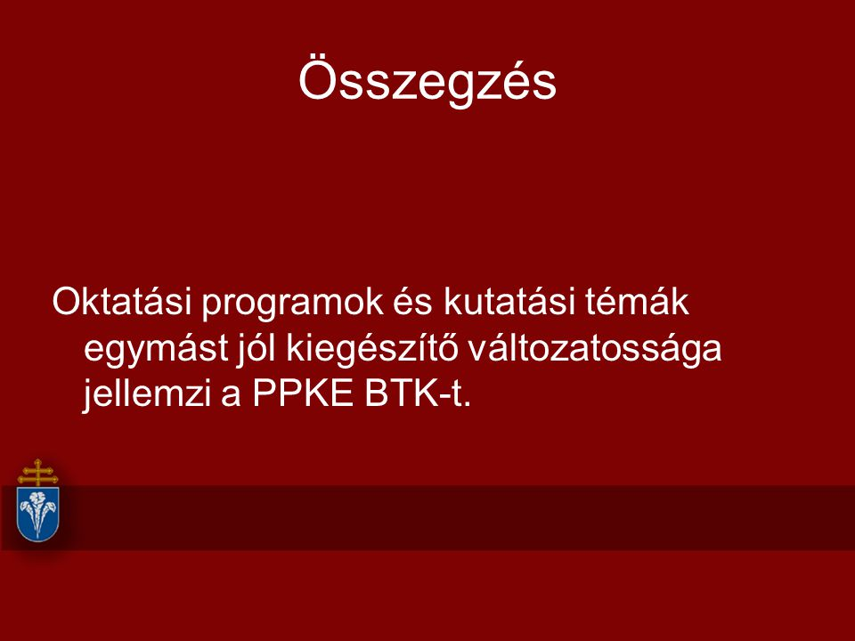 Összegzés Oktatási programok és kutatási témák egymást jól kiegészítő változatossága jellemzi a PPKE BTK-t.