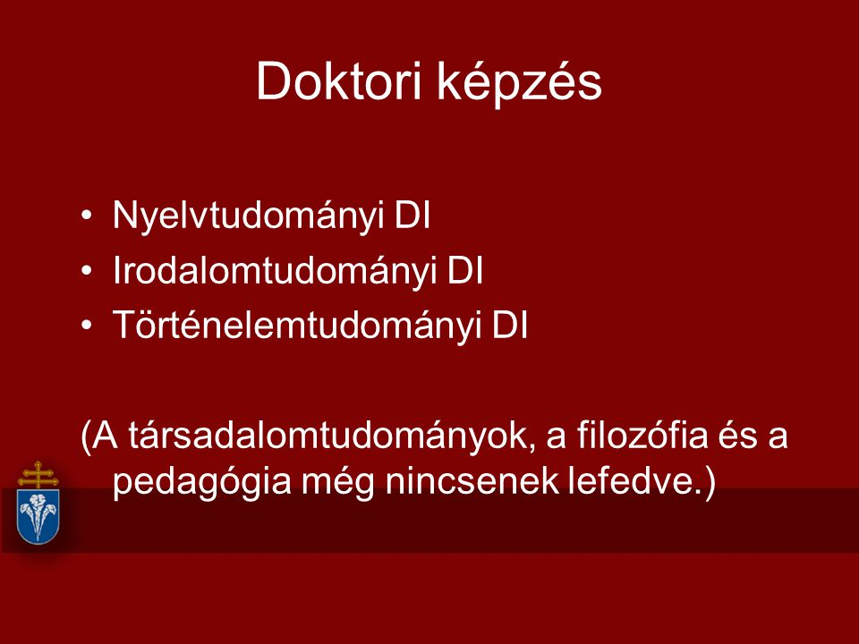 Doktori képzés Nyelvtudományi DI Irodalomtudományi DI Történelemtudományi DI (A társadalomtudományok, a filozófia és a pedagógia még nincsenek lefedve.)