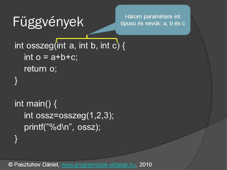 Függvények int osszeg(int a, int b, int c) { int o = a+b+c; return o; } int main() { int ossz=osszeg(1,2,3); printf( %d\n , ossz); } Három paramétere int típusú és nevük: a, b és c © Pasztuhov Dániel, www.programozas-oktatas.hu, 2010www.programozas-oktatas.hu