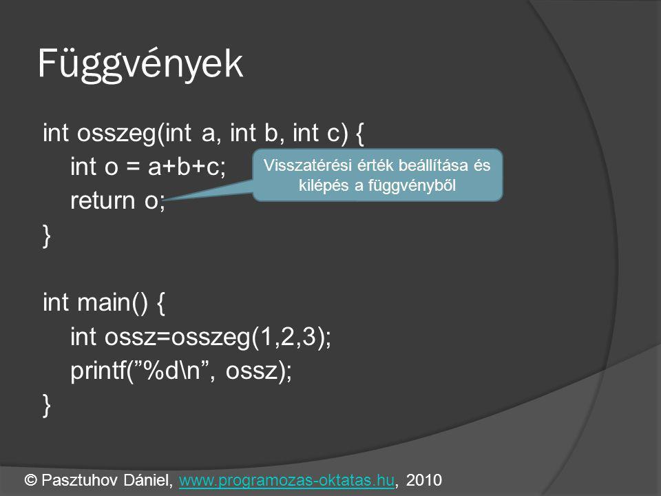 Függvények int osszeg(int a, int b, int c) { int o = a+b+c; return o; } int main() { int ossz=osszeg(1,2,3); printf( %d\n , ossz); } Visszatérési érték beállítása és kilépés a függvényből © Pasztuhov Dániel, www.programozas-oktatas.hu, 2010www.programozas-oktatas.hu