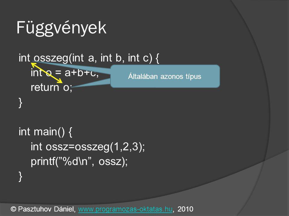 Függvények int osszeg(int a, int b, int c) { int o = a+b+c; return o; } int main() { int ossz=osszeg(1,2,3); printf( %d\n , ossz); } Általában azonos típus © Pasztuhov Dániel, www.programozas-oktatas.hu, 2010www.programozas-oktatas.hu