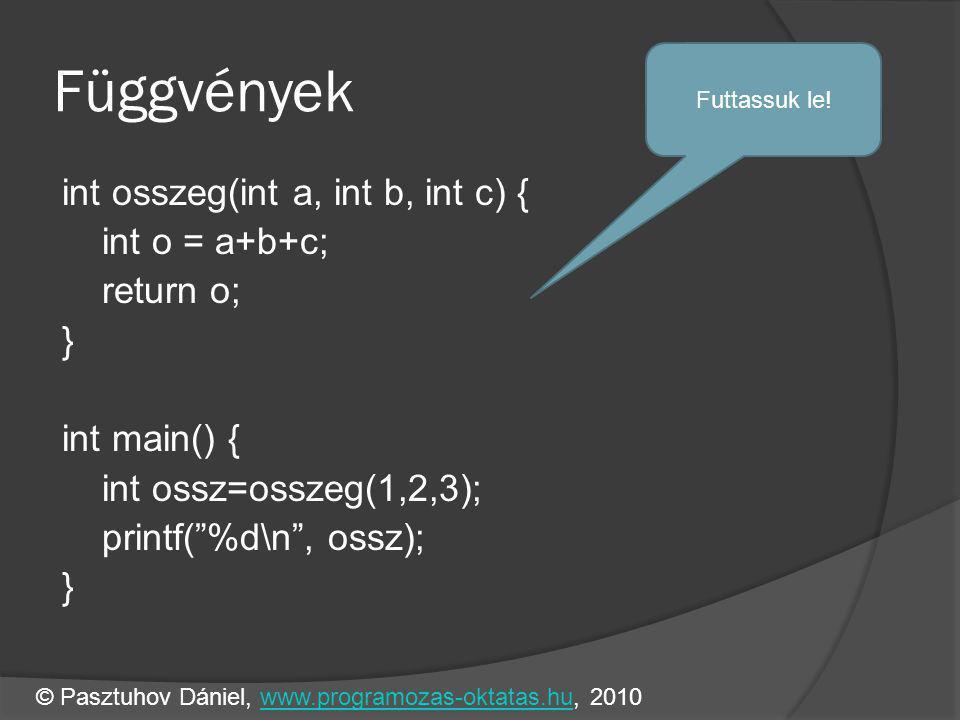 Függvények int osszeg(int a, int b, int c) { int o = a+b+c; return o; } int main() { int ossz=osszeg(1,2,3); printf( %d\n , ossz); } Futtassuk le.