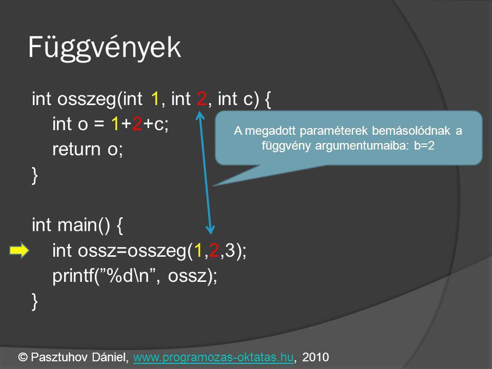 Függvények int osszeg(int 1, int 2, int c) { int o = 1+2+c; return o; } int main() { int ossz=osszeg(1,2,3); printf( %d\n , ossz); } A megadott paraméterek bemásolódnak a függvény argumentumaiba: b=2 © Pasztuhov Dániel, www.programozas-oktatas.hu, 2010www.programozas-oktatas.hu