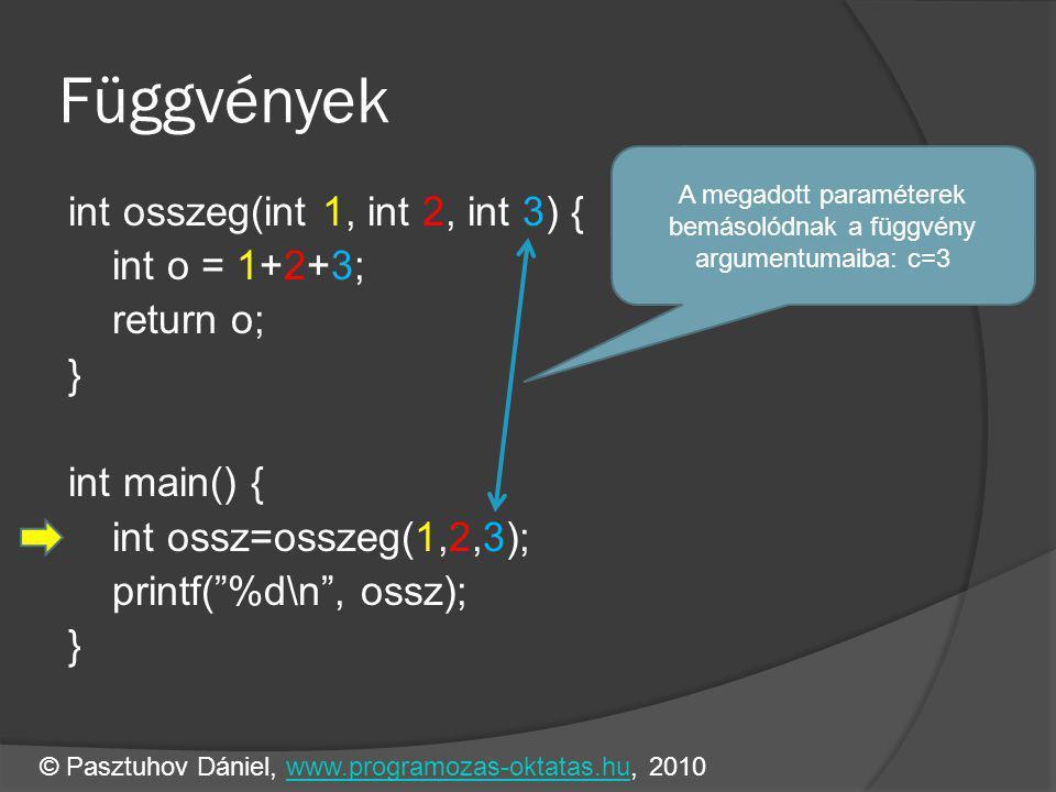 Függvények int osszeg(int 1, int 2, int 3) { int o = 1+2+3; return o; } int main() { int ossz=osszeg(1,2,3); printf( %d\n , ossz); } A megadott paraméterek bemásolódnak a függvény argumentumaiba: c=3 © Pasztuhov Dániel, www.programozas-oktatas.hu, 2010www.programozas-oktatas.hu