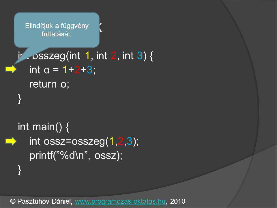 Függvények int osszeg(int 1, int 2, int 3) { int o = 1+2+3; return o; } int main() { int ossz=osszeg(1,2,3); printf( %d\n , ossz); } Elindítjuk a függvény futtatását.