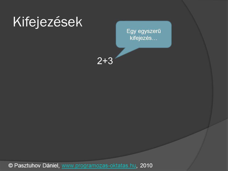 Kifejezések 2+3 Egy egyszerű kifejezés… © Pasztuhov Dániel, www.programozas-oktatas.hu, 2010www.programozas-oktatas.hu