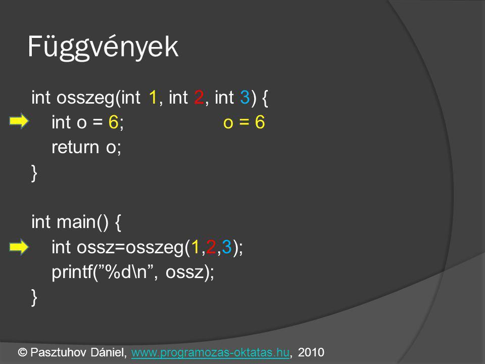 Függvények int osszeg(int 1, int 2, int 3) { int o = 6;o = 6 return o; } int main() { int ossz=osszeg(1,2,3); printf( %d\n , ossz); } © Pasztuhov Dániel, www.programozas-oktatas.hu, 2010www.programozas-oktatas.hu