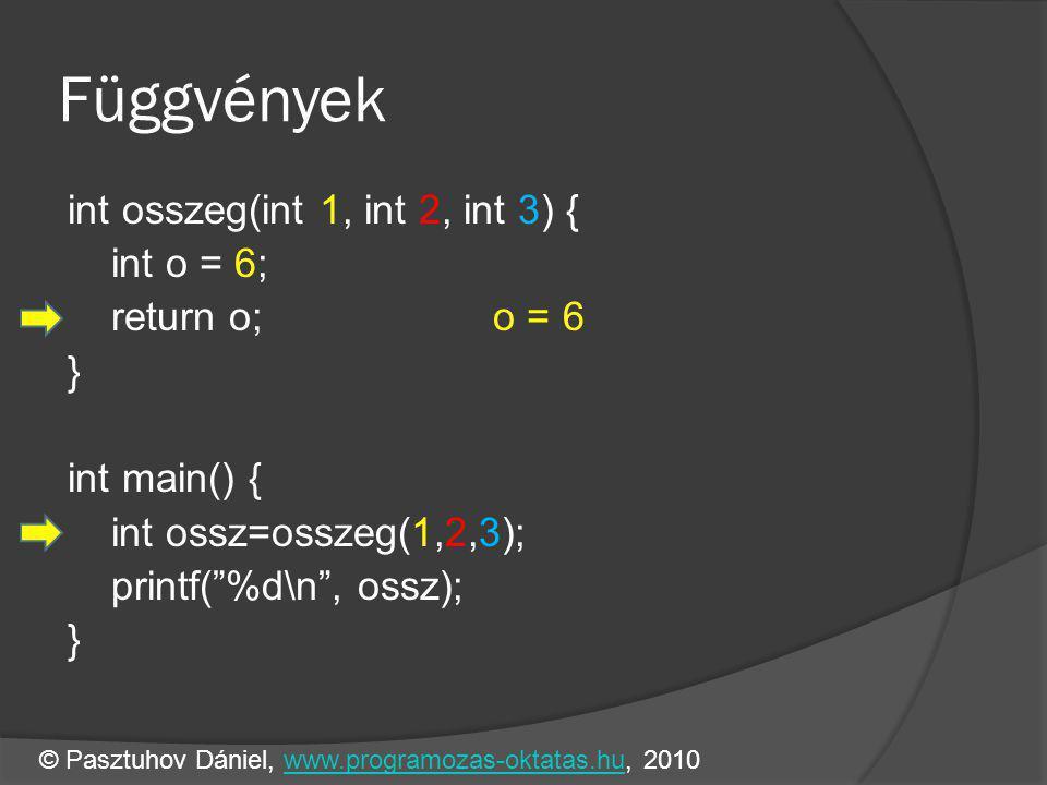 Függvények int osszeg(int 1, int 2, int 3) { int o = 6; return o; o = 6 } int main() { int ossz=osszeg(1,2,3); printf( %d\n , ossz); } © Pasztuhov Dániel, www.programozas-oktatas.hu, 2010www.programozas-oktatas.hu