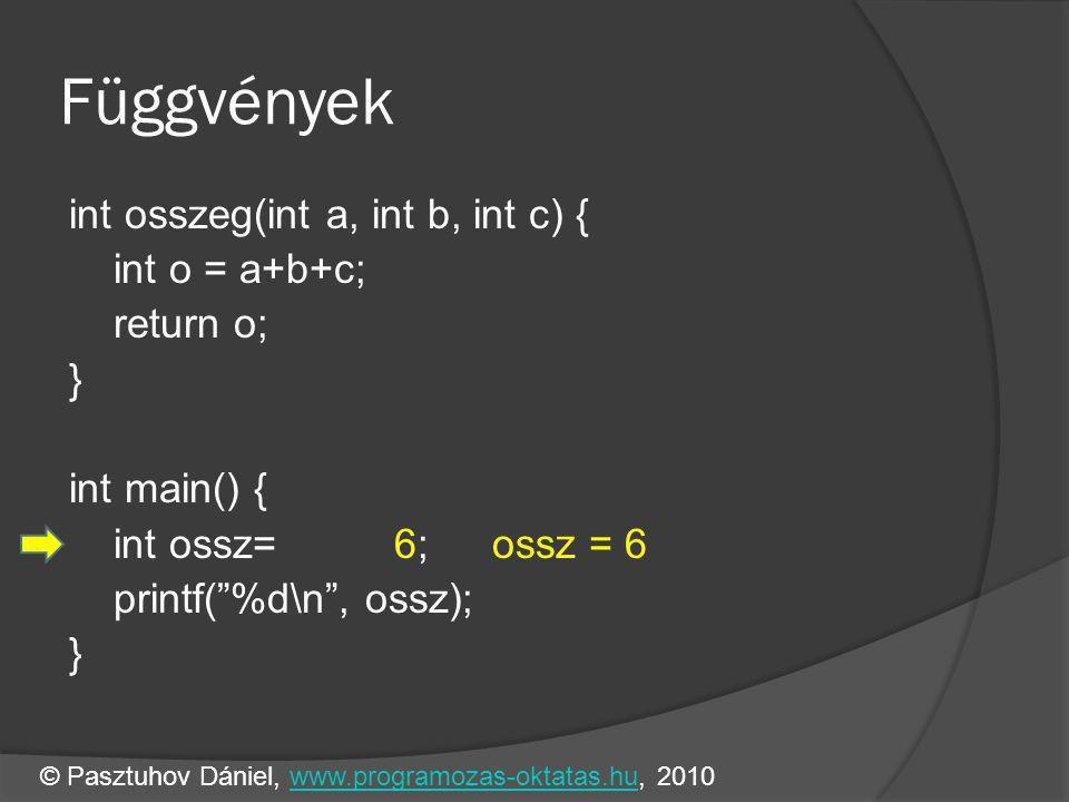 Függvények int osszeg(int a, int b, int c) { int o = a+b+c; return o; } int main() { int ossz= 6;ossz = 6 printf( %d\n , ossz); } © Pasztuhov Dániel, www.programozas-oktatas.hu, 2010www.programozas-oktatas.hu