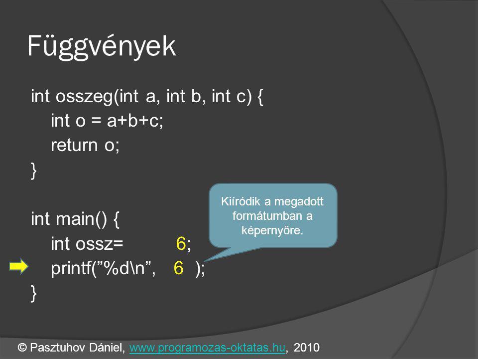 Függvények int osszeg(int a, int b, int c) { int o = a+b+c; return o; } int main() { int ossz= 6; printf( %d\n , 6 ); } Kiíródik a megadott formátumban a képernyőre.