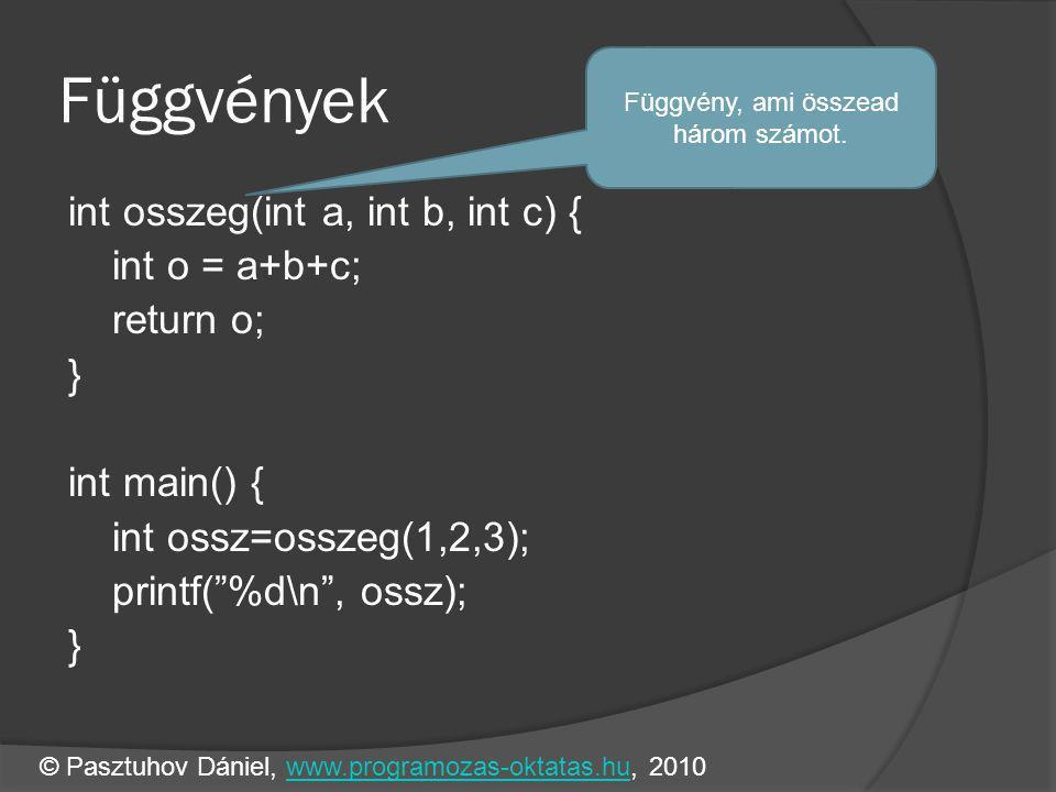 Függvények int osszeg(int a, int b, int c) { int o = a+b+c; return o; } int main() { int ossz=osszeg(1,2,3); printf( %d\n , ossz); } Függvény, ami összead három számot.