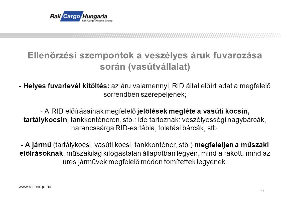 www.railcargo.hu 14 Ellenőrzési szempontok a veszélyes áruk fuvarozása során (vasútvállalat) - Helyes fuvarlevél kitöltés: az áru valamennyi, RID által előírt adat a megfelelő sorrendben szerepeljenek; - A RID előírásainak megfelelő jelölések megléte a vasúti kocsin, tartálykocsin, tankkonténeren, stb.: ide tartoznak: veszélyességi nagybárcák, narancssárga RID-es tábla, tolatási bárcák, stb.