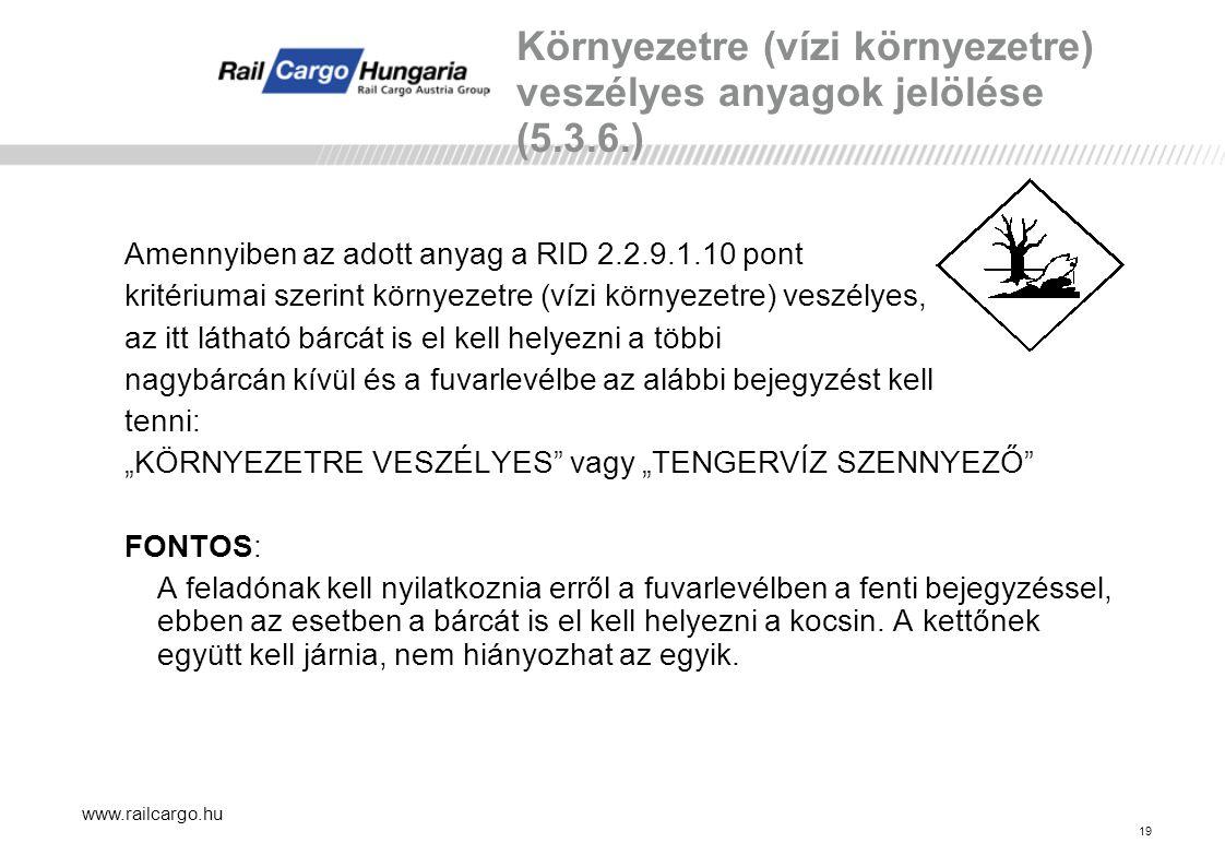"""www.railcargo.hu Környezetre (vízi környezetre) veszélyes anyagok jelölése (5.3.6.) Amennyiben az adott anyag a RID 2.2.9.1.10 pont kritériumai szerint környezetre (vízi környezetre) veszélyes, az itt látható bárcát is el kell helyezni a többi nagybárcán kívül és a fuvarlevélbe az alábbi bejegyzést kell tenni: """"KÖRNYEZETRE VESZÉLYES vagy """"TENGERVÍZ SZENNYEZŐ FONTOS: A feladónak kell nyilatkoznia erről a fuvarlevélben a fenti bejegyzéssel, ebben az esetben a bárcát is el kell helyezni a kocsin."""