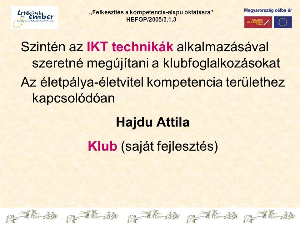 """""""Felkészítés a kompetencia-alapú oktatásra HEFOP/2005/3.1.3 Szintén az IKT technikák alkalmazásával szeretné megújítani a klubfoglalkozásokat Az életpálya-életvitel kompetencia területhez kapcsolódóan Hajdu Attila Klub (saját fejlesztés)"""