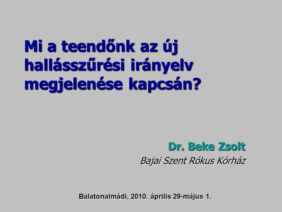 Mi a teendőnk az új hallásszűrési irányelv megjelenése kapcsán? Dr. Beke Zsolt Bajai Szent Rókus Kórház Balatonalmádi, 2010. április 29-május 1.