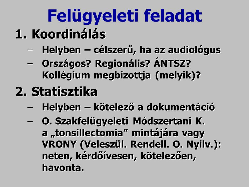 Felügyeleti feladat 1.Koordinálás –Helyben – célszerű, ha az audiológus –Országos? Regionális? ÁNTSZ? Kollégium megbízottja (melyik)? 2.Statisztika –H