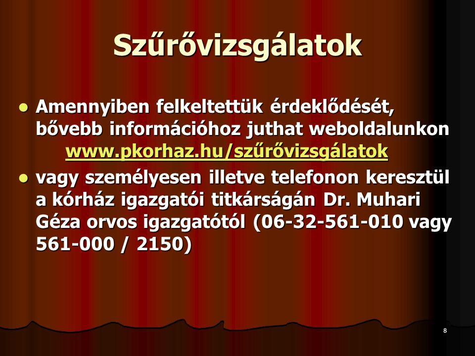 8 Szűrővizsgálatok Amennyiben felkeltettük érdeklődését, bővebb információhoz juthat weboldalunkon www.pkorhaz.hu/szűrővizsgálatok Amennyiben felkeltettük érdeklődését, bővebb információhoz juthat weboldalunkon www.pkorhaz.hu/szűrővizsgálatok www.pkorhaz.hu/szűrővizsgálatok vagy személyesen illetve telefonon keresztül a kórház igazgatói titkárságán Dr.