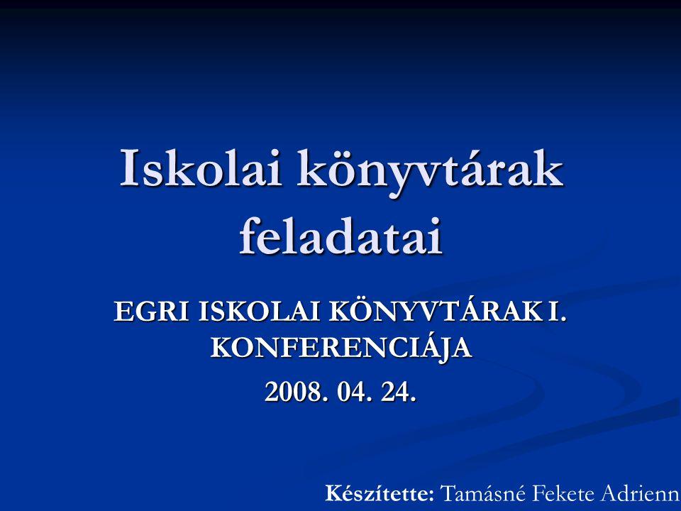 Iskolai könyvtárak feladatai EGRI ISKOLAI KÖNYVTÁRAK I. KONFERENCIÁJA 2008. 04. 24. Készítette: Tamásné Fekete Adrienn