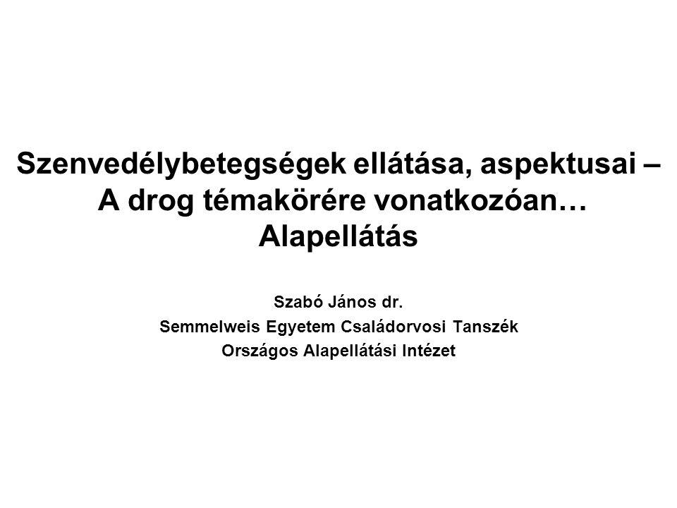Szenvedélybetegségek ellátása, aspektusai – A drog témakörére vonatkozóan… Alapellátás Szabó János dr.