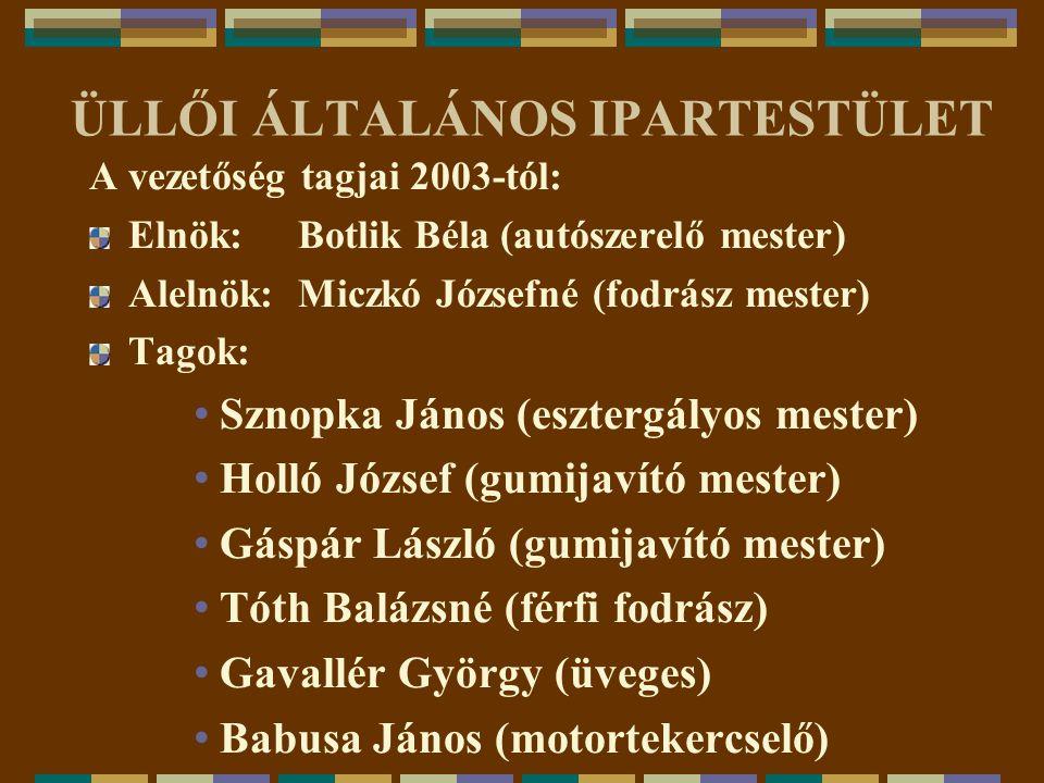 ÜLLŐI ÁLTALÁNOS IPARTESTÜLET A vezetőség tagjai 2003-tól: Elnök: Botlik Béla (autószerelő mester) Alelnök: Miczkó Józsefné (fodrász mester) Tagok: Szn