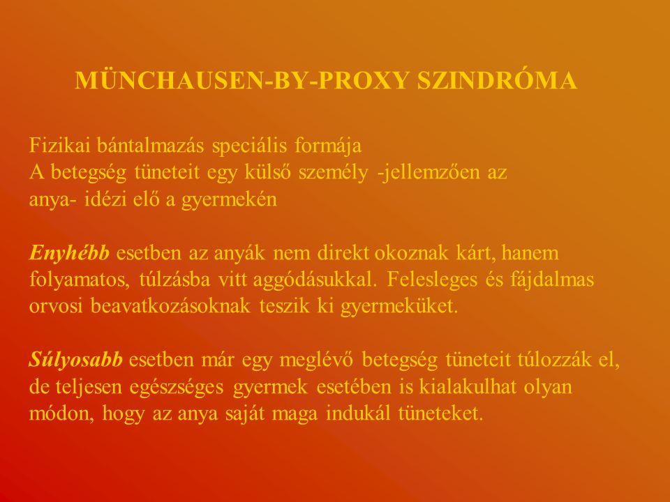 MÜNCHAUSEN-BY-PROXY SZINDRÓMA Fizikai bántalmazás speciális formája A betegség tüneteit egy külső személy -jellemzően az anya- idézi elő a gyermekén Enyhébb esetben az anyák nem direkt okoznak kárt, hanem folyamatos, túlzásba vitt aggódásukkal.