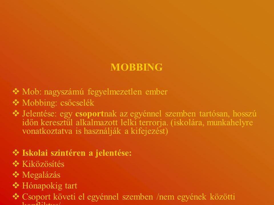 MOBBING   Mob: nagyszámú fegyelmezetlen ember   Mobbing: csőcselék   Jelentése: egy csoportnak az egyénnel szemben tartósan, hosszú időn keresztül alkalmazott lelki terrorja.