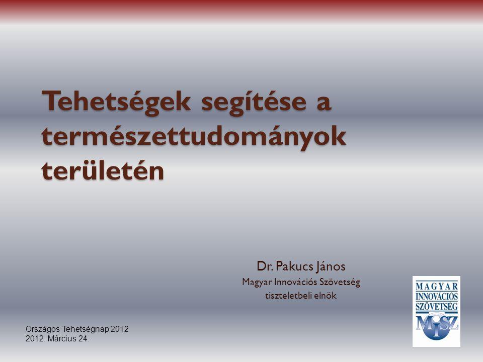 Tehetségek segítése a természettudományok területén Dr. Pakucs János Magyar Innovációs Szövetség tiszteletbeli elnök Országos Tehetségnap 2012 2012. M