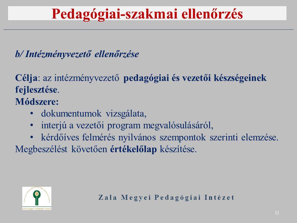Pedagógiai-szakmai ellenőrzés Zala Megyei Pedagógiai Intézet 11 b/ Intézményvezető ellenőrzése Célja: az intézményvezető pedagógiai és vezetői készségeinek fejlesztése.