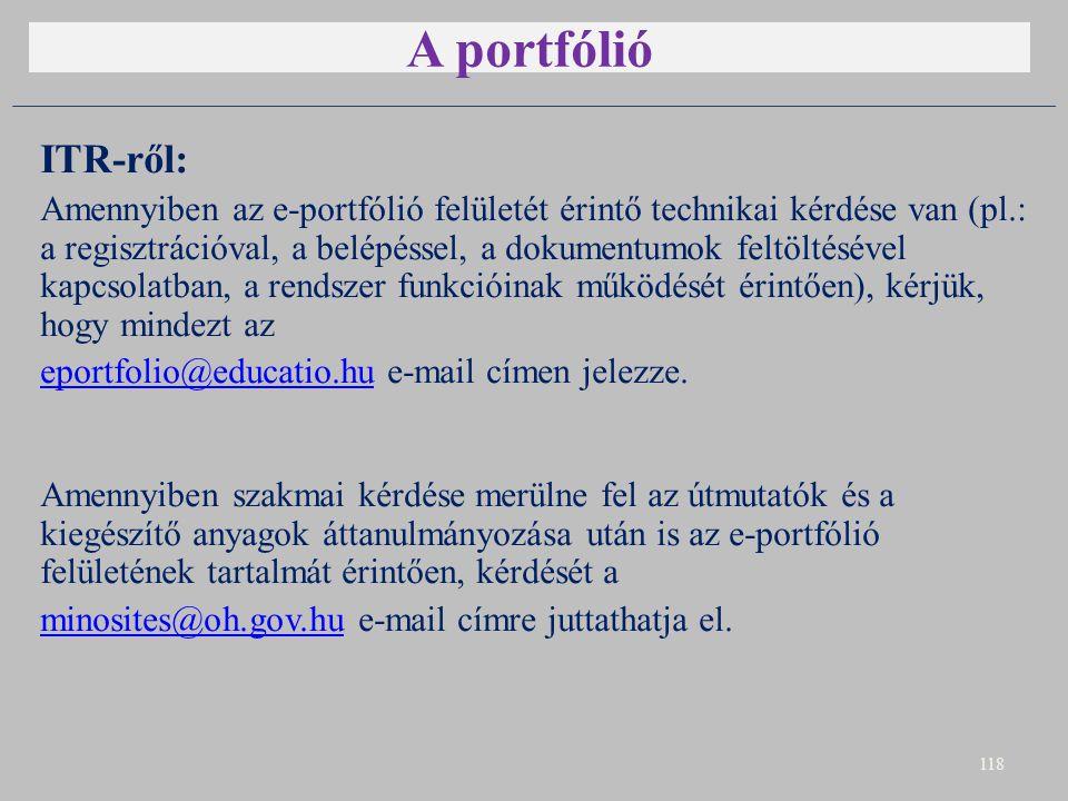 A portfólió ITR-ről: Amennyiben az e-portfólió felületét érintő technikai kérdése van (pl.: a regisztrációval, a belépéssel, a dokumentumok feltöltésével kapcsolatban, a rendszer funkcióinak működését érintően), kérjük, hogy mindezt az eportfolio@educatio.hueportfolio@educatio.hu e-mail címen jelezze.