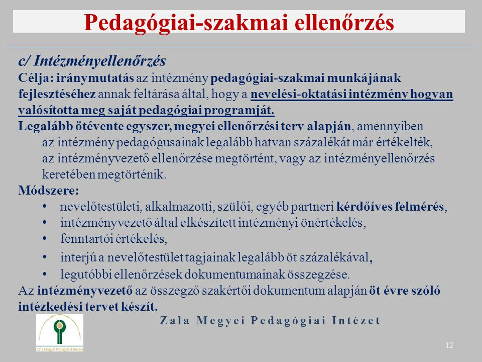 Pedagógiai-szakmai ellenőrzés Zala Megyei Pedagógiai Intézet 12 c/ Intézményellenőrzés Célja: iránymutatás az intézmény pedagógiai-szakmai munkájának fejlesztéséhez annak feltárása által, hogy a nevelési-oktatási intézmény hogyan valósította meg saját pedagógiai programját.