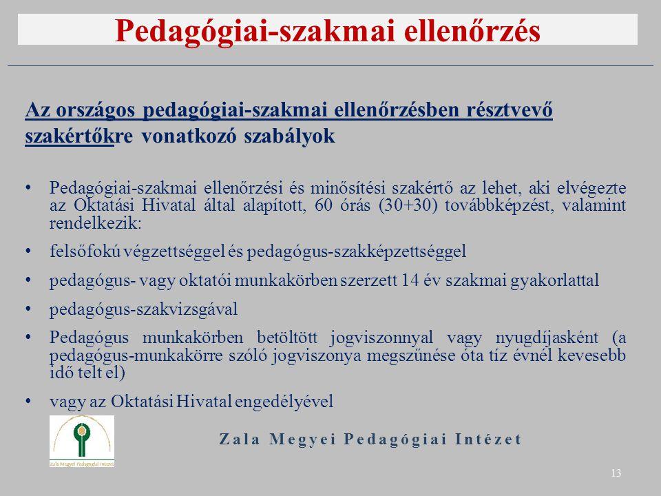 Pedagógiai-szakmai ellenőrzés Zala Megyei Pedagógiai Intézet 13 Az országos pedagógiai-szakmai ellenőrzésben résztvevő szakértőkre vonatkozó szabályok Pedagógiai-szakmai ellenőrzési és minősítési szakértő az lehet, aki elvégezte az Oktatási Hivatal által alapított, 60 órás (30+30) továbbképzést, valamint rendelkezik: felsőfokú végzettséggel és pedagógus-szakképzettséggel pedagógus- vagy oktatói munkakörben szerzett 14 év szakmai gyakorlattal pedagógus-szakvizsgával Pedagógus munkakörben betöltött jogviszonnyal vagy nyugdíjasként (a pedagógus-munkakörre szóló jogviszonya megszűnése óta tíz évnél kevesebb idő telt el) vagy az Oktatási Hivatal engedélyével