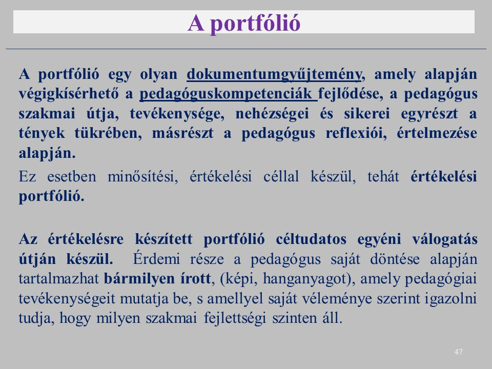A portfólió A portfólió egy olyan dokumentumgyűjtemény, amely alapján végigkísérhető a pedagóguskompetenciák fejlődése, a pedagógus szakmai útja, tevékenysége, nehézségei és sikerei egyrészt a tények tükrében, másrészt a pedagógus reflexiói, értelmezése alapján.
