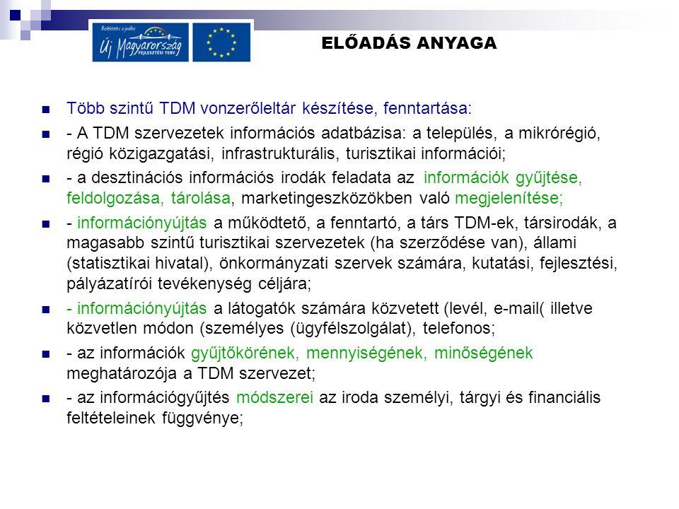 ELŐADÁS ANYAGA Több szintű TDM vonzerőleltár készítése, fenntartása: - A TDM szervezetek információs adatbázisa: a település, a mikrórégió, régió közigazgatási, infrastrukturális, turisztikai információi; - a desztinációs információs irodák feladata az információk gyűjtése, feldolgozása, tárolása, marketingeszközökben való megjelenítése; - információnyújtás a működtető, a fenntartó, a társ TDM-ek, társirodák, a magasabb szintű turisztikai szervezetek (ha szerződése van), állami (statisztikai hivatal), önkormányzati szervek számára, kutatási, fejlesztési, pályázatírói tevékenység céljára; - információnyújtás a látogatók számára közvetett (levél, e-mail( illetve közvetlen módon (személyes (ügyfélszolgálat), telefonos; - az információk gyűjtőkörének, mennyiségének, minőségének meghatározója a TDM szervezet; - az információgyűjtés módszerei az iroda személyi, tárgyi és financiális feltételeinek függvénye;