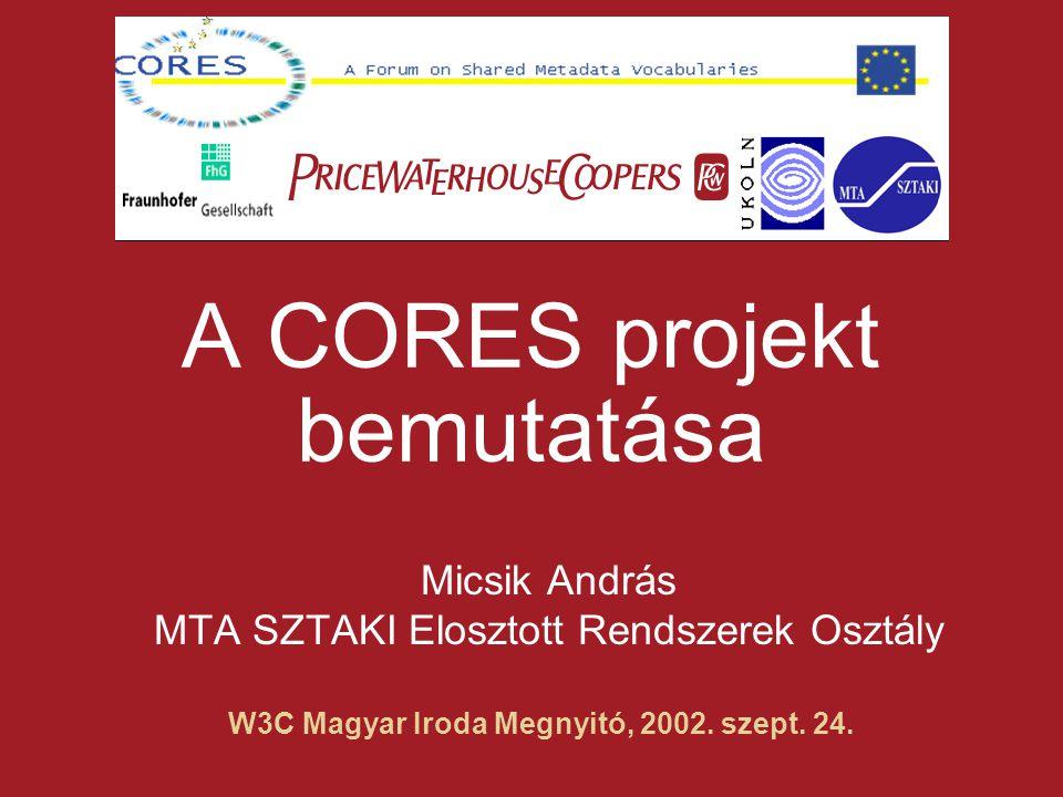  W3C Magyar Iroda Megnyitó, 2002. szept. 24. A CORES projekt bemutatása Micsik András MTA SZTAKI Elosztott Rendszerek Osztály