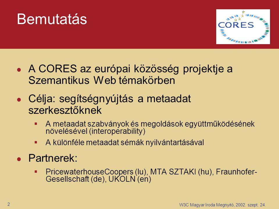 W3C Magyar Iroda Megnyitó, 2002. szept. 24. 2 Bemutatás A CORES az európai közösség projektje a Szemantikus Web témakörben Célja: segítségnyújtás a me