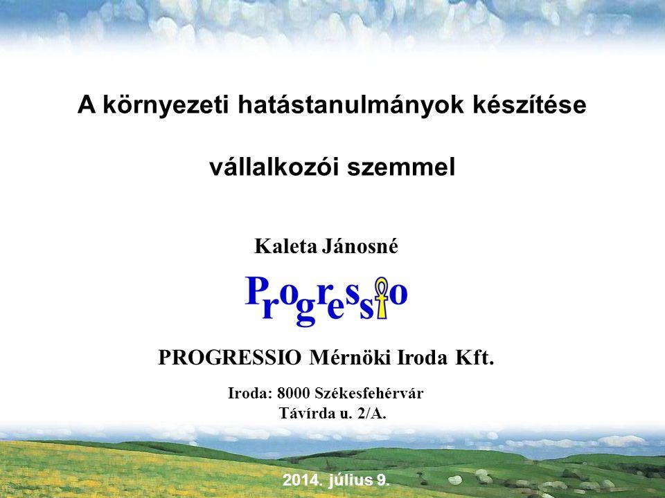 A környezeti hatástanulmányok készítése vállalkozói szemmel Kaleta Jánosné PROGRESSIO Mérnöki Iroda Kft. Iroda: 8000 Székesfehérvár Távírda u. 2/A. 20