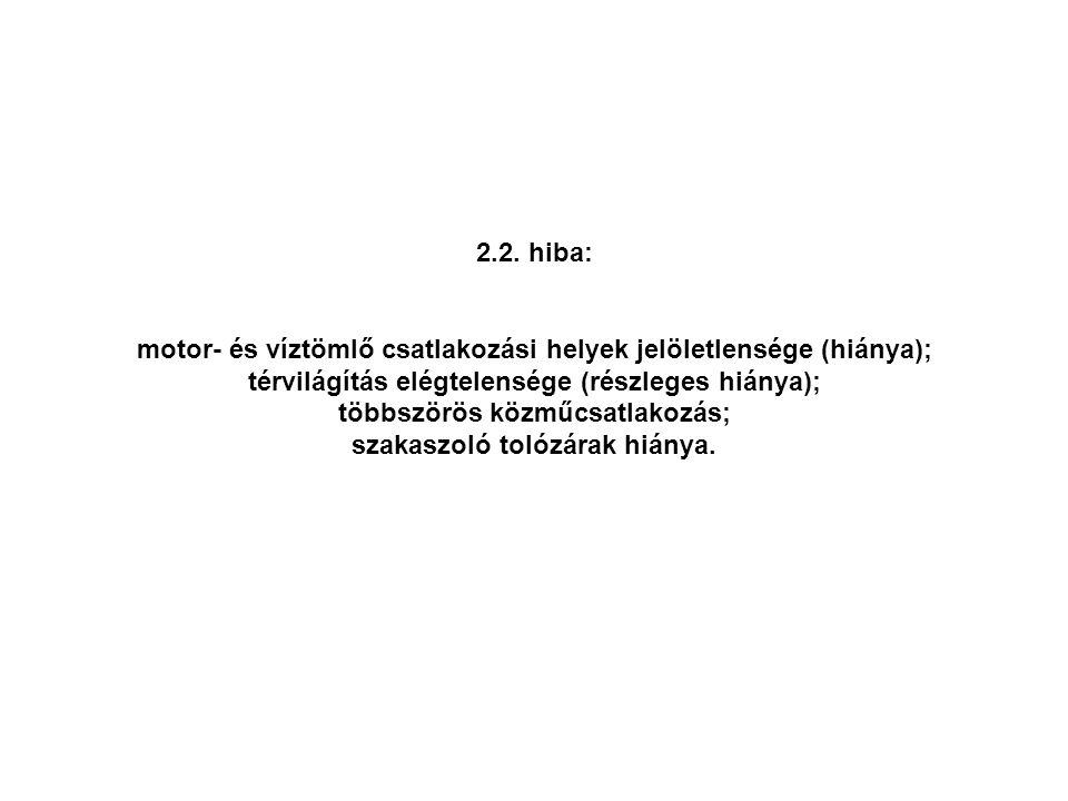 2.2. hiba: motor- és víztömlő csatlakozási helyek jelöletlensége (hiánya); térvilágítás elégtelensége (részleges hiánya); többszörös közműcsatlakozás;