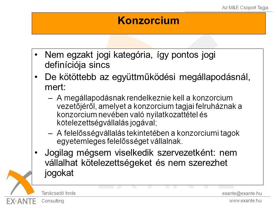 Az M&E Csoport Tagja Tanácsadó Iroda www.exante.hu Consulting exante@exante.hu Konzorcium Nem egzakt jogi kategória, így pontos jogi definíciója sincs De kötöttebb az együttműködési megállapodásnál, mert: –A megállapodásnak rendelkeznie kell a konzorcium vezetőjéről, amelyet a konzorcium tagjai felruháznak a konzorcium nevében való nyilatkozattétel és kötelezettségvállalás jogával; –A felelősségvállalás tekintetében a konzorciumi tagok egyetemleges felelősséget vállalnak.