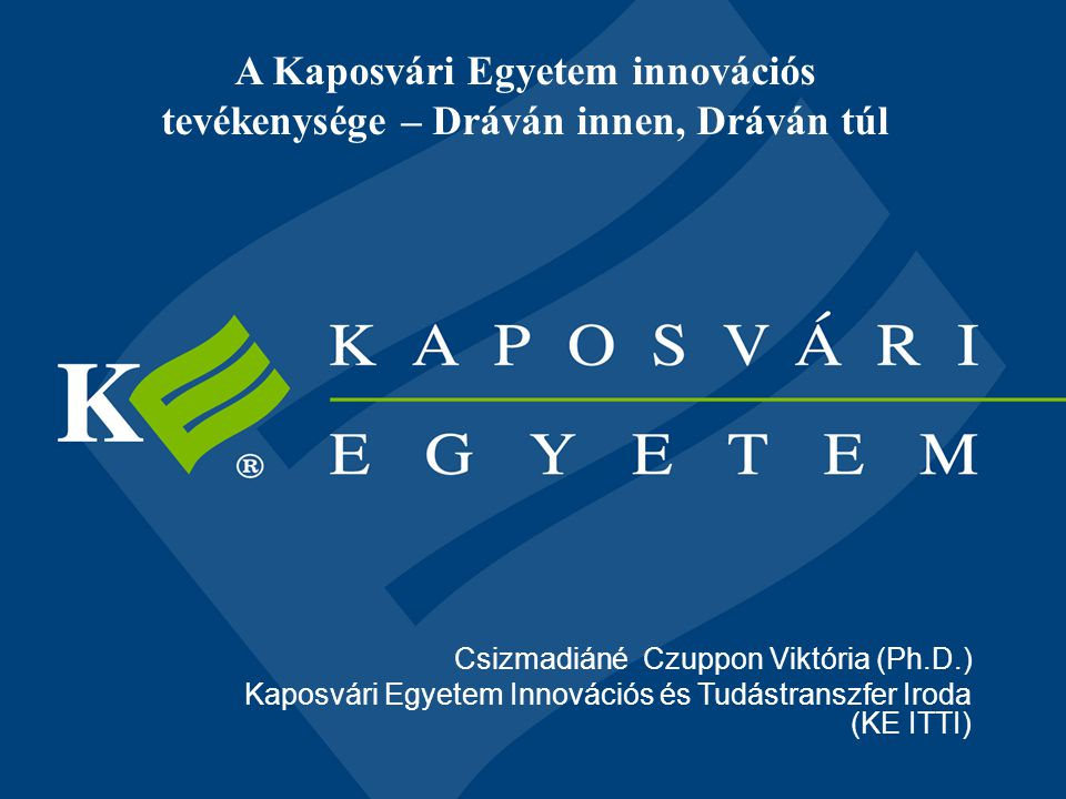 A Kaposvári Egyetem innovációs tevékenysége – Dráván innen, Dráván túl Csizmadiáné Czuppon Viktória (Ph.D.) Kaposvári Egyetem Innovációs és Tudástrans