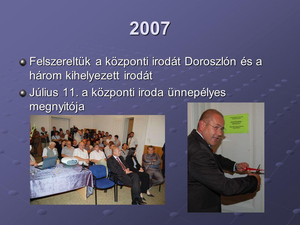 2007 Felszereltük a központi irodát Doroszlón és a három kihelyezett irodát Július 11. a központi iroda ünnepélyes megnyitója