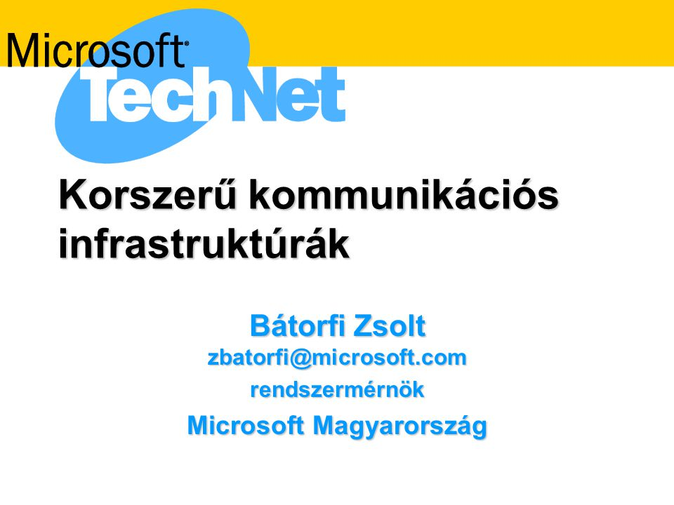 Korszerű kommunikációs infrastruktúrák Bátorfi Zsolt zbatorfi@microsoft.com rendszermérnök Microsoft Magyarország