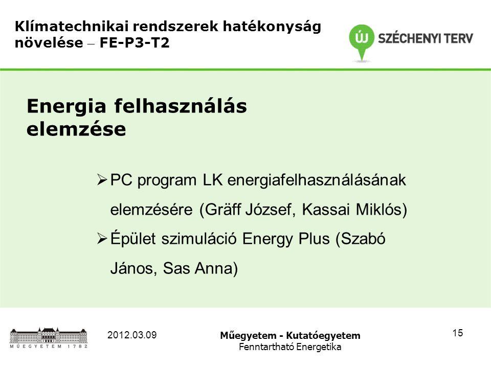Műegyetem - Kutatóegyetem Fenntartható Energetika 2012.03.09 15 Klímatechnikai rendszerek hatékonyság növelése  FE-P3-T2 Energia felhasználás elemzése  PC program LK energiafelhasználásának elemzésére (Gräff József, Kassai Miklós)  Épület szimuláció Energy Plus (Szabó János, Sas Anna)