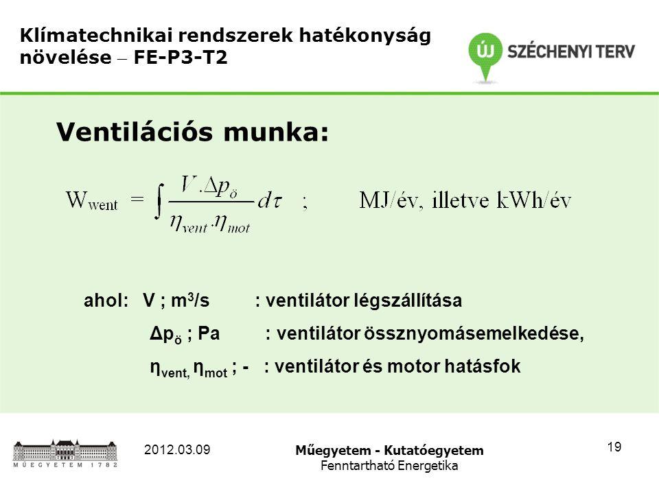 Műegyetem - Kutatóegyetem Fenntartható Energetika 2012.03.09 19 Klímatechnikai rendszerek hatékonyság növelése  FE-P3-T2 Ventilációs munka: ahol: V ; m 3 /s : ventilátor légszállítása Δp ö ; Pa : ventilátor össznyomásemelkedése, η vent, η mot ; - : ventilátor és motor hatásfok