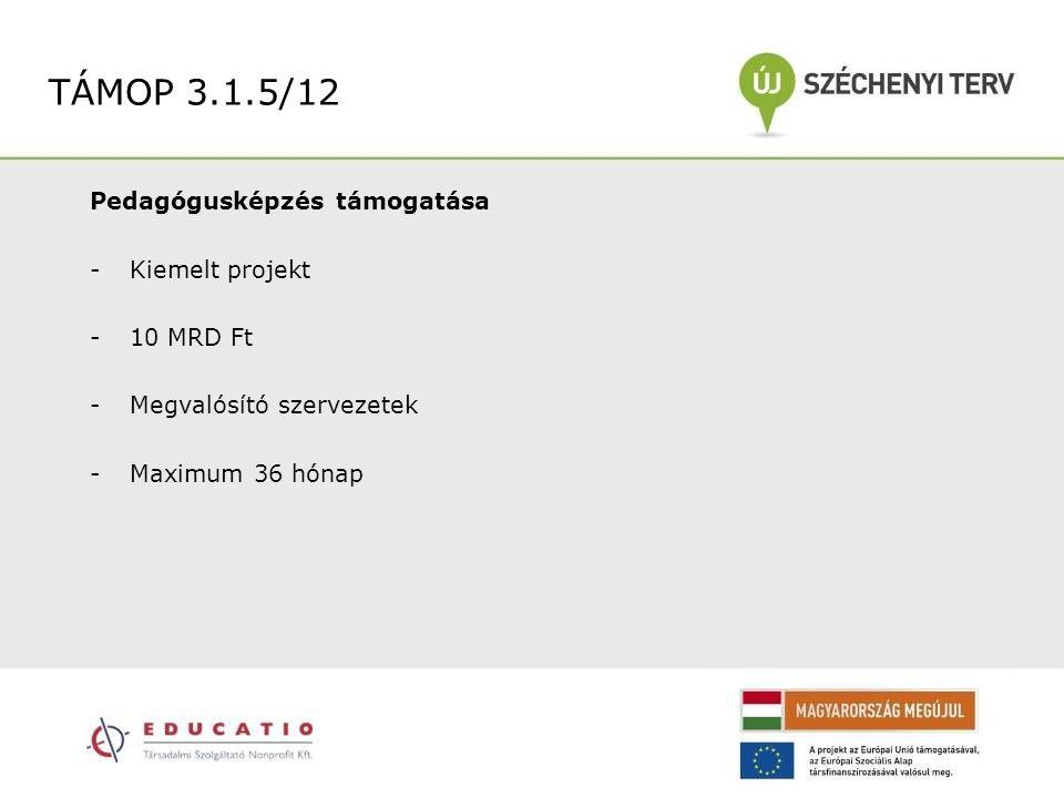 Pedagógusképzés támogatása -Kiemelt projekt -10 MRD Ft -Megvalósító szervezetek -Maximum 36 hónap TÁMOP 3.1.5/12