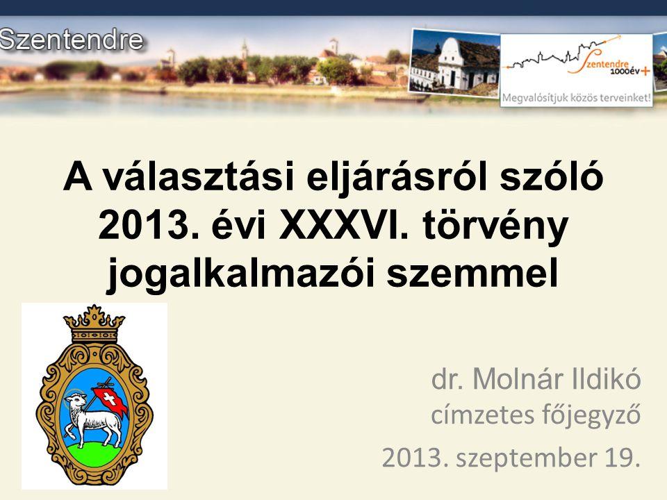 A választási eljárásról szóló 2013. évi XXXVI. törvény jogalkalmazói szemmel dr. Molnár Ildikó címzetes főjegyző 2013. szeptember 19.
