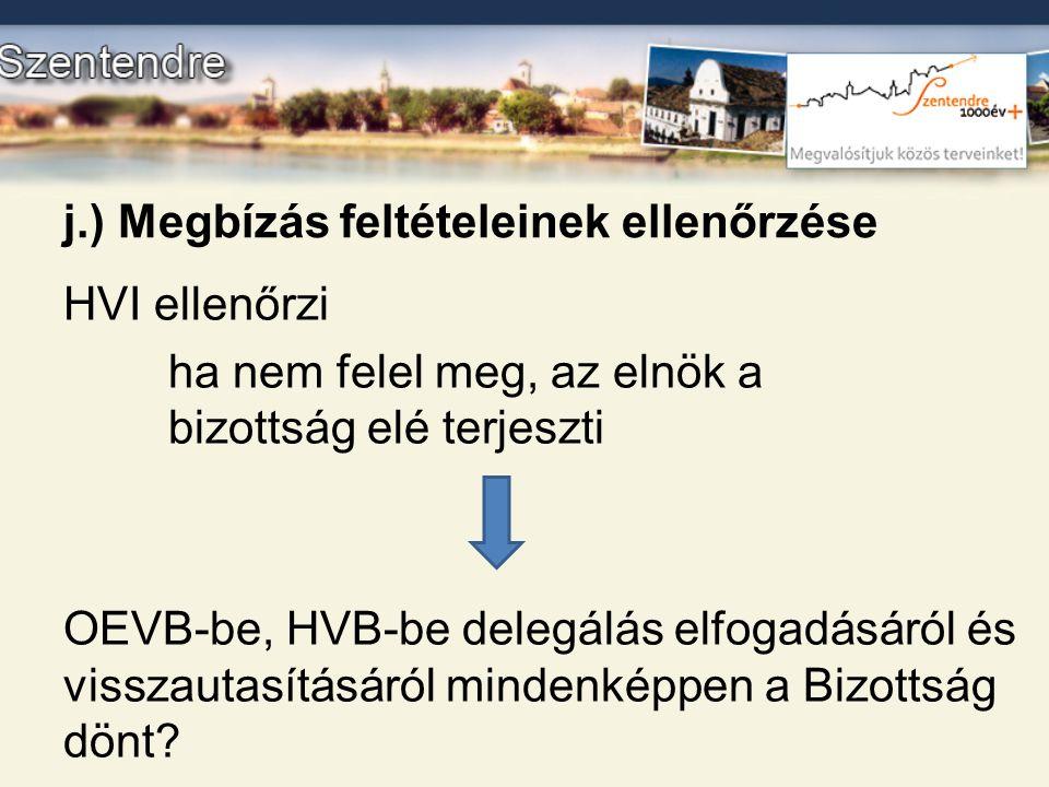 j.) Megbízás feltételeinek ellenőrzése HVI ellenőrzi ha nem felel meg, az elnök a bizottság elé terjeszti OEVB-be, HVB-be delegálás elfogadásáról és v